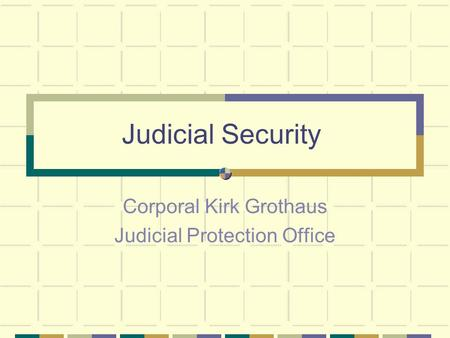 Judicial Security Corporal Kirk Grothaus Judicial Protection Office.