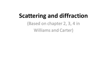 (Based on chapter 2, 3, 4 in Williams and Carter) Scattering and diffraction.