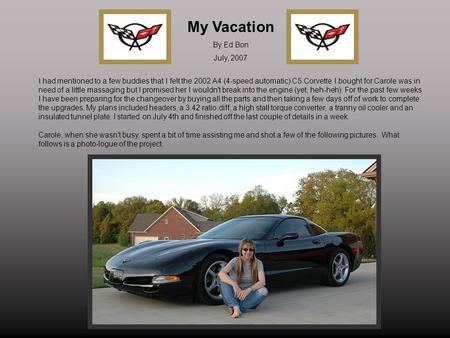 My Vacation By Ed Bon July, 2007 I had mentioned to a few buddies that I felt the 2002 A4 (4-speed automatic) C5 Corvette I bought for Carole was in need.