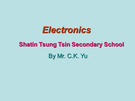Electronics Shatin Tsung Tsin Secondary School By Mr. C.K. Yu.