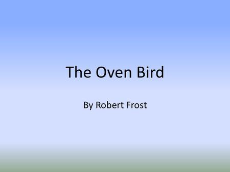 The Oven Bird By Robert Frost There is a singer everyone has heard,