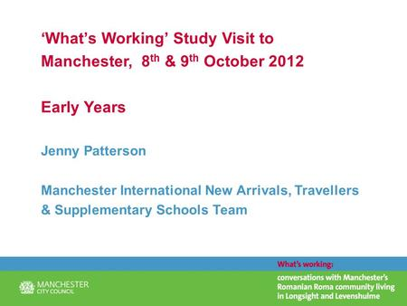 'What's Working' Study Visit to Manchester, 8 th & 9 th October 2012 Early Years Jenny Patterson Manchester International New Arrivals, Travellers & Supplementary.