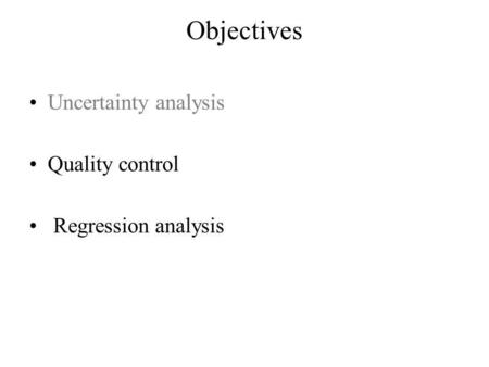 Objectives Uncertainty analysis Quality control Regression analysis.