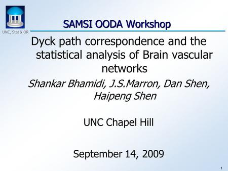 1 UNC, Stat & OR SAMSI OODA Workshop SAMSI OODA Workshop Dyck path correspondence and the statistical analysis of Brain vascular networks Shankar Bhamidi,