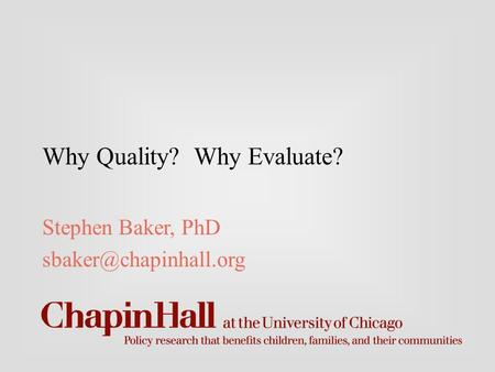Why Quality? Why Evaluate? Stephen Baker, PhD