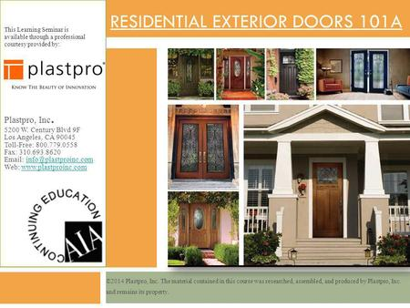 RESIDENTIAL EXTERIOR DOORS 101A This Learning Seminar is available through a professional courtesy provided by: Plastpro, Inc. 5200 W. Century Blvd 9F.