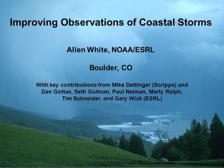Improving Observations of Coastal Storms Allen White, NOAA/ESRL Boulder, CO With key contributions from Mike Dettinger (Scripps) and Dan Gottas, Seth Gutman,