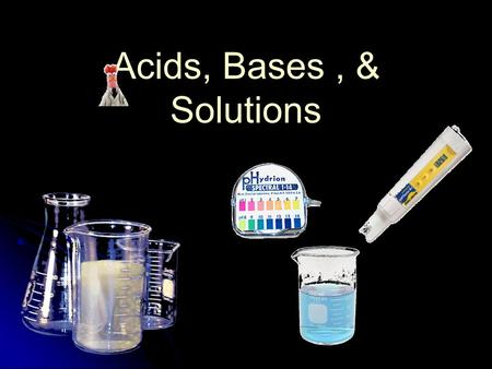 Acids, Bases , & Solutions