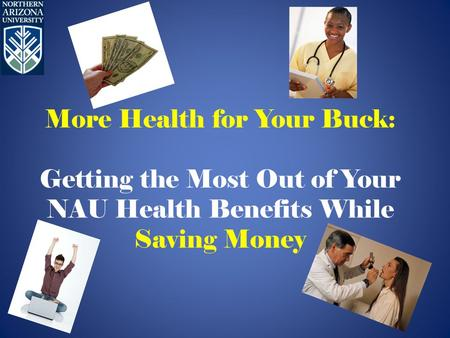 More Health for Your Buck: Getting the Most Out of Your NAU Health Benefits While Saving Money.