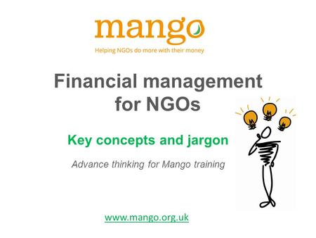 Financial management for NGOs Key concepts and jargon Advance thinking for Mango training www.mango.org.uk.