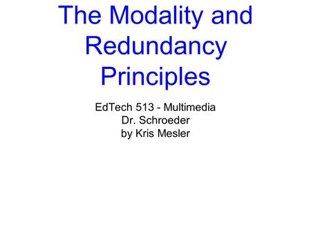 The Modality and Redundancy Principles EdTech 513 - Multimedia Dr. Schroeder by Kris Mesler.
