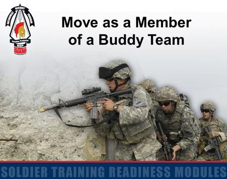 Move as a Member of a Buddy Team. 2 Terminal Learning Objective Action: Move as a Member of a Buddy Team Conditions: Given a classroom or suitable training.