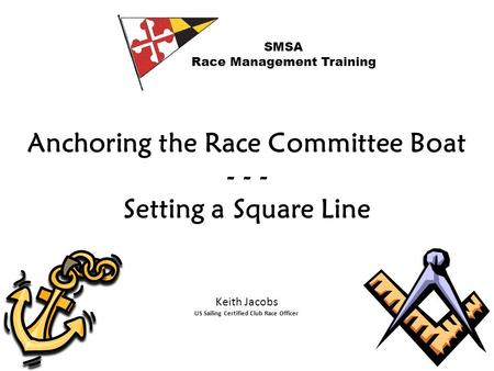 Anchoring the Race Committee Boat - - - Setting a Square Line SMSA Race Management Training Keith Jacobs US Sailing Certified Club Race Officer.