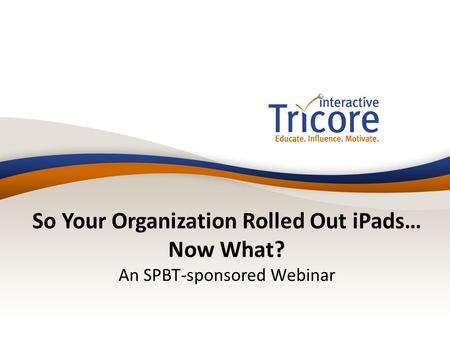 So Your Organization Rolled Out iPads… Now What? An SPBT-sponsored Webinar.