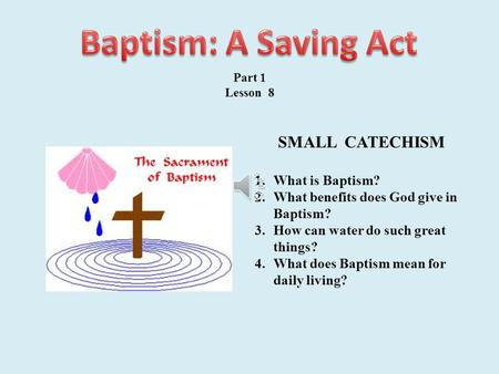 Part 1 Lesson 8 SMALL CATECHISM 1.What is Baptism? 2.What benefits does God give in Baptism? 3.How can water do such great things? 4.What does Baptism.