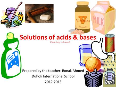 Solutions of acids & bases Prepared by the teacher: Ronak Ahmed Duhok International School 2012-2013 Chemistry – Grade 9.