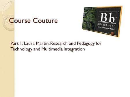 Course Couture Part 1: Laura Martin: Research and Pedagogy for Technology and Multimedia Integration.