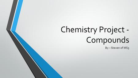 Chemistry Project - Compounds By – Steven of MS3.