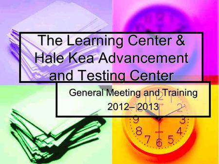 The Learning Center & Hale Kea Advancement and Testing Center General Meeting and Training 2012– 2013.