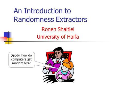 An Introduction to Randomness Extractors Ronen Shaltiel University of Haifa Daddy, how do computers get random bits?
