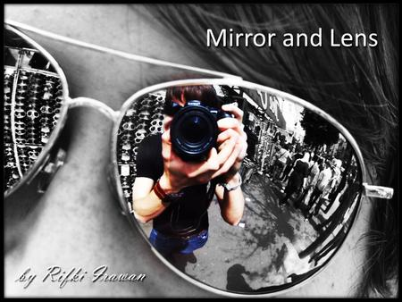 Mirror and Lens by Rifki Irawan. a surface, such as polished metal or glass coated with a metal film, that reflects light without diffusion and produces.