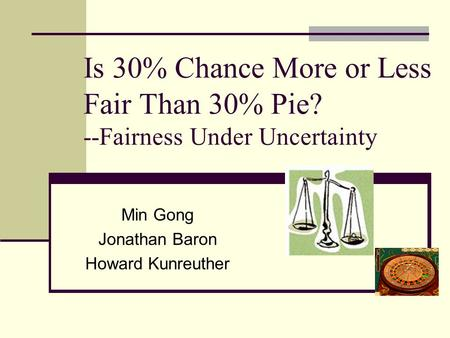 Is 30% Chance More or Less Fair Than 30% Pie? --Fairness Under Uncertainty Min Gong Jonathan Baron Howard Kunreuther.