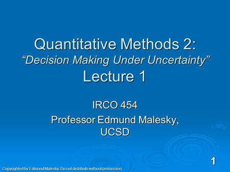 "Quantitative Methods 2: ""Decision Making Under Uncertainty"" Lecture 1 IRCO 454 Professor Edmund Malesky, UCSD 1 Copyrighted by Edmund Malesky. Do not."