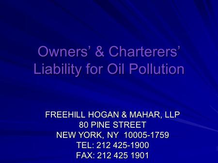 Owners' & Charterers' Liability for Oil Pollution FREEHILL HOGAN & MAHAR, LLP 80 PINE STREET NEW YORK, NY 10005-1759 TEL: 212 425-1900 FAX: 212 425 1901.