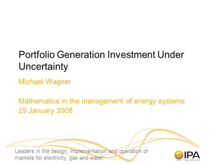 Leaders in the design, implementation and operation of markets for electricity, gas and water. Portfolio Generation Investment Under Uncertainty Michael.