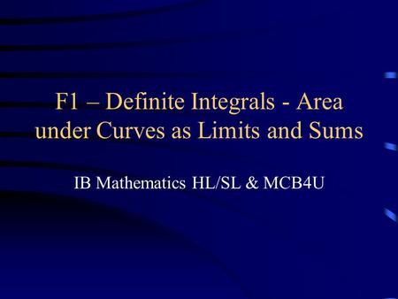F1 – Definite Integrals - Area under Curves as Limits and Sums IB Mathematics HL/SL & MCB4U.