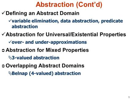 1 Abstraction (Cont'd) Defining an Abstract Domain variable elimination, data abstraction, predicate abstraction Abstraction for Universal/Existential.
