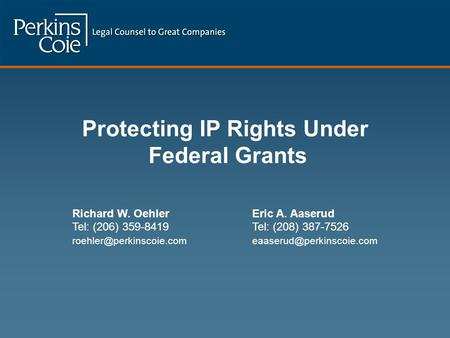 Protecting IP Rights Under Federal Grants Richard W. OehlerEric A. Aaserud Tel: (206) 359-8419Tel: (208) 387-7526