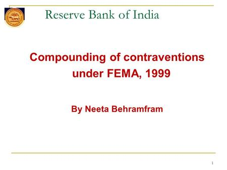 1 Reserve Bank of India Compounding of contraventions under FEMA, 1999 By Neeta Behramfram.
