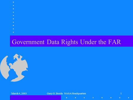 March 4, 2003Gary G. Borda NASA Headquarters1 Government Data Rights Under the FAR.