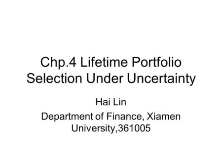 Chp.4 Lifetime Portfolio Selection Under Uncertainty Hai Lin Department of Finance, Xiamen University,361005.