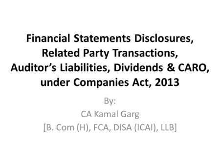 Financial Statements Disclosures, Related Party Transactions, Auditor's Liabilities, Dividends & CARO, under Companies Act, 2013 By: CA Kamal Garg [B.