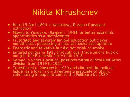 Nikita Khrushchev Born 15 April 1894 in Kalinkova, Russia of peasant extraction Moved to Yuzovka, Ukraine in 1904 for better economic opportunities as.