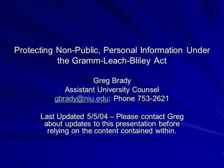 Protecting Non-Public, Personal Information Under the Gramm-Leach-Bliley Act Greg Brady Assistant University Counsel Phone.