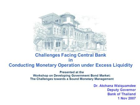 Challenges Facing Central Bank in Conducting Monetary Operation under Excess Liquidity Dr. Atchana Waiquamdee Deputy Governor Bank of Thailand 1 Nov 2007.