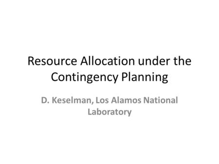 Resource Allocation under the Contingency Planning D. Keselman, Los Alamos National Laboratory.