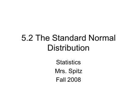 5.2 The Standard Normal Distribution Statistics Mrs. Spitz Fall 2008.