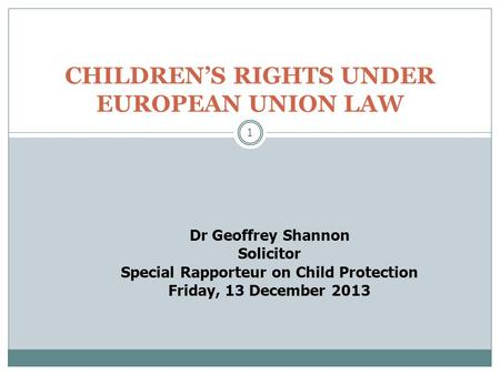1 CHILDREN'S RIGHTS UNDER EUROPEAN UNION LAW Dr Geoffrey Shannon Solicitor Special Rapporteur on Child Protection Friday, 13 December 2013.