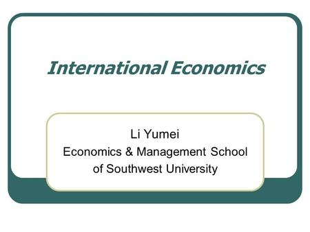 International Economics Li Yumei Economics & Management School of Southwest University.