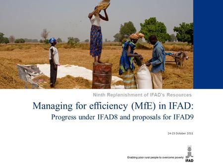 1 Managing for efficiency (MfE) in IFAD: Progress under IFAD8 and proposals for IFAD9 24-25 October 2011 Ninth Replenishment of IFAD's Resources.