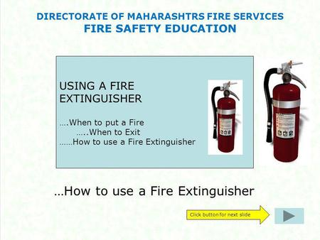 DIRECTORATE OF MAHARASHTRS FIRE SERVICES FIRE SAFETY EDUCATION …How to use a Fire Extinguisher Click button for next slide USING A FIRE EXTINGUISHER ….When.