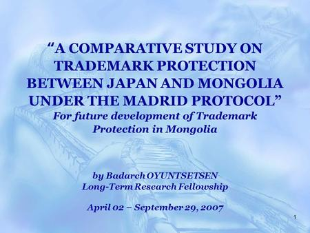 "1 "" A COMPARATIVE STUDY ON TRADEMARK PROTECTION BETWEEN JAPAN AND MONGOLIA UNDER THE MADRID PROTOCOL"" For future development of Trademark Protection in."