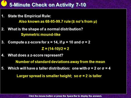 5-Minute Check on Activity 7-10 Click the mouse button or press the Space Bar to display the answers. 1.State the Empirical Rule: 2.What is the shape of.
