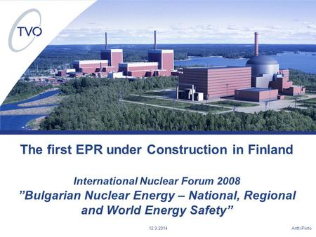 "Antti Piirto 12.9.2014 The first EPR under Construction in Finland International Nuclear Forum 2008 ""Bulgarian Nuclear Energy – National, Regional and."