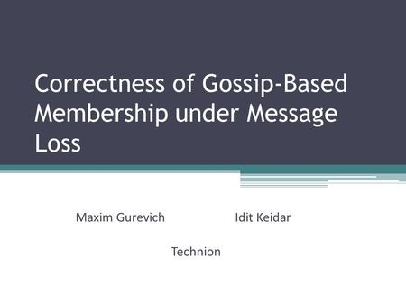 Correctness of Gossip-Based Membership under Message Loss Maxim GurevichIdit Keidar Technion.