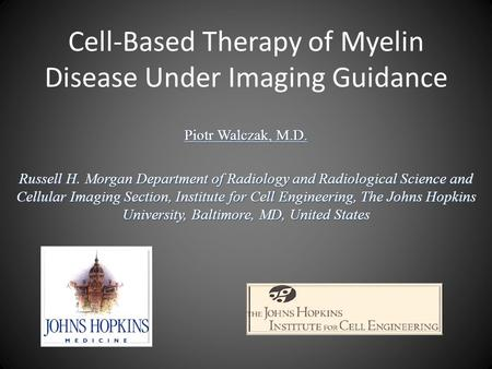 Cell-Based Therapy of Myelin Disease Under Imaging Guidance Piotr Walczak, M.D. Russell H. Morgan Department of Radiology and Radiological Science and.